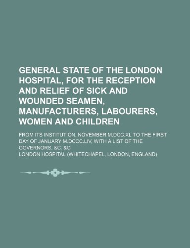 9781235923180: General state of the London hospital, for the reception and relief of sick and wounded seamen, manufacturers, labourers, women and children; from its ... M.DCCC.LIV, with a list of the governors, &c.