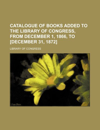 Catalogue of books added to the Library of Congress, from December 1, 1866, to [December 31, 1872] (1235924491) by Library of Congress