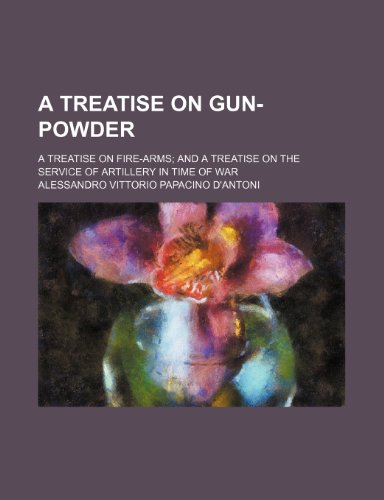 9781235925085: A treatise on gun-powder; a treatise on fire-arms and a treatise on the service of artillery in time of war