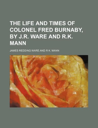 9781235928918: The life and times of colonel Fred Burnaby, by J.R. Ware and R.K. Mann