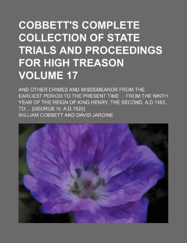 9781235929700: Cobbett's complete collection of state trials and proceedings for high treason Volume 17 ; and other crimes and misdemeanor from the earliest period ... Henry, the Second, A.D.1163, to [George IV,