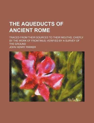 9781235931116: The aqueducts of ancient Rome; traced from their sources to their mouths, chiefly by the work of Frontinus verified by a survey of the ground