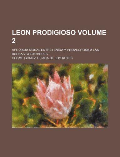 9781235935121: Leon Prodigioso Volume 2; Apologia moral entretenida y provechosa a las buenas costumbres