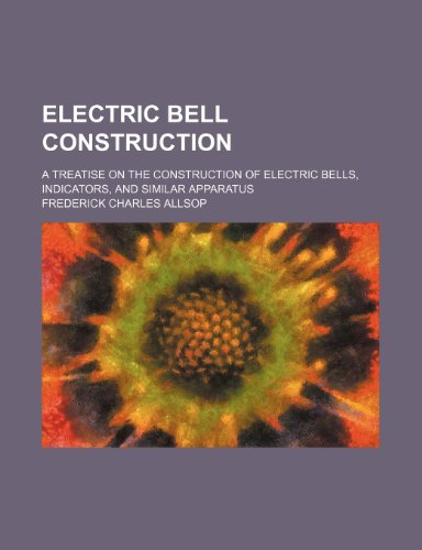 9781235944956: Electric bell construction; a treatise on the construction of electric bells, indicators, and similar apparatus