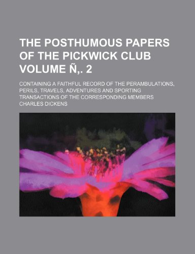 The posthumous papers of the Pickwick Club Volume Ñ'. 2; containing a faithful record of the perambulations, perils, travels, adventures and sporting transactions of the corresponding members (9781235950292) by Charles Dickens