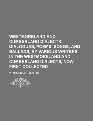 9781235954313: Westmoreland and Cumberland dialects. Dialogues, poems, songs, and ballads, by various writers, in the Westmoreland and Cumberland dialects, now first collected