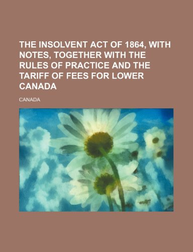 The Insolvent act of 1864, with notes, together with the rules of practice and the tariff of fees for Lower Canada (1235960722) by Canada