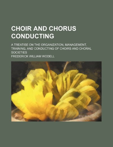 9781235976186: Choir and Chorus conducting; A treatise on the organization, management, training, and conducting of choirs and choral societies