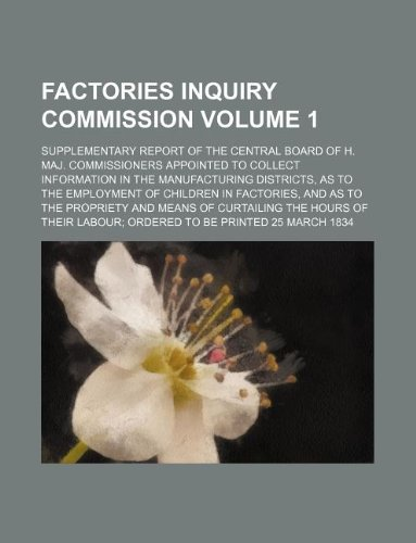 9781235982804: Factories Inquiry Commission Volume 1; Supplementary Report of the Central Board of H. Maj. Commissioners appointed to collect Information in the ... and as to the Propriety and Means of