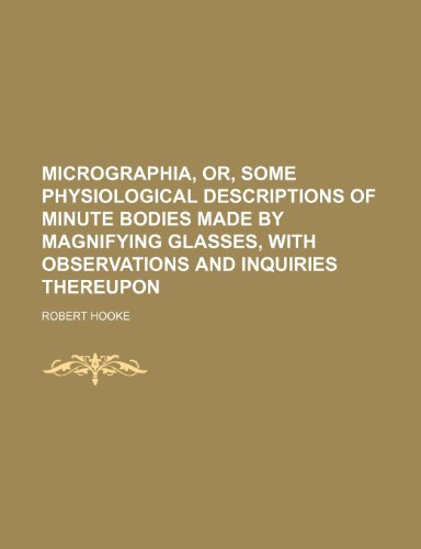 Micrographia, or, Some physiological descriptions of minute: Robert Hooke