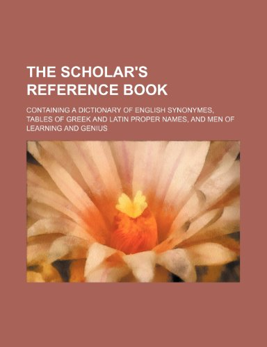 9781235994470: The scholar's reference book; containing a dictionary of English synonymes, tables of Greek and Latin proper names, and men of learning and genius
