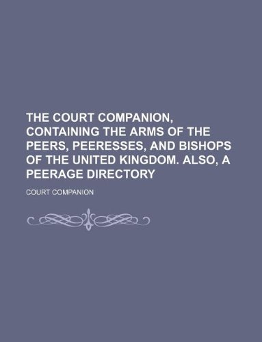 9781236019196: The court companion, containing the arms of the peers, peeresses, and bishops of the United Kingdom. Also, a peerage directory