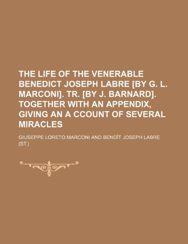 9781236025227: The life of the venerable Benedict Joseph Labre [by G. L. Marconi]. tr. [by J. Barnard]. Together with an appendix, giving an a ccount of several miracles