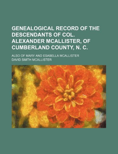 9781236028365: Genealogical record of the descendants of Col. Alexander McAllister, of Cumberland County, N. C.; also of Mary and Esabella McAllister