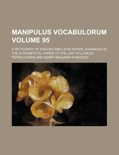 9781236030269: Manipulus vocabulorum Volume 95; A dictionary of English and Latin words, arranged in the alphabetical order of the last syllables