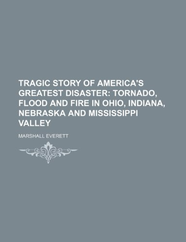 Tragic story of America's greatest disaster; tornado, flood and fire in Ohio, Indiana, Nebraska and Mississippi Valley (1236033752) by Marshall Everett