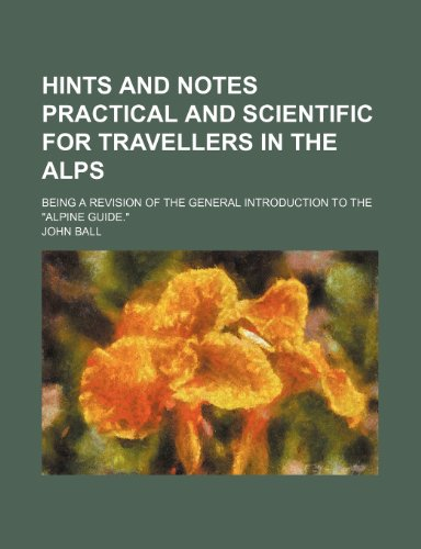 9781236037435: Hints and notes practical and scientific for travellers in the Alps; being a revision of the general introduction to the