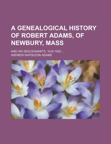 9781236041531: A Genealogical History of Robert Adams, of Newbury, Mass; And His Descendants, 1635-1900