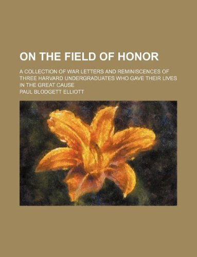 9781236045003: On the field of honor; a collection of war letters and reminiscences of three Harvard undergraduates who gave their lives in the great cause