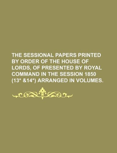 9781236045492: THE SESSIONAL PAPERS PRINTED BY ORDER OF THE HOUSE OF LORDS, OF PRESENTED BY ROYAL COMMAND IN THE SESSION 1850 (13* &14*) aRRANGED IN VOLUMES.