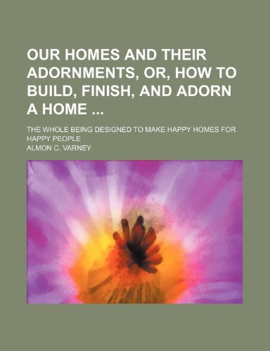 9781236051066: Our homes and their adornments, or, How to build, finish, and adorn a home ; the whole being designed to make happy homes for happy people
