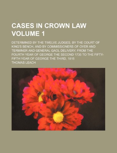 9781236052698: Cases in crown law Volume 1; determined by the twelve judges, by the Court of King's Bench, and by commissioners of oyer and terminer and general gaol ... the fifty-fifth year of George the Third, 18