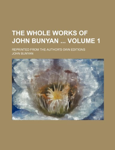 The Whole Works of John Bunyan Volume 1; Reprinted from the Author's Own Editions (123605623X) by John Jr. Bunyan