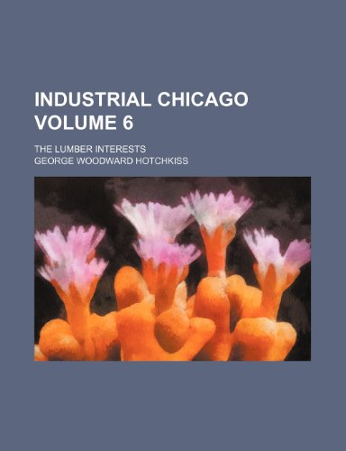 9781236057754: Industrial Chicago Volume 6 ; the lumber interests