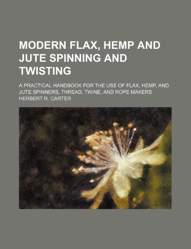 9781236058072: Modern flax, hemp and jute spinning and twisting; a practical handbook for the use of flax, hemp, and jute spinners, thread, twine, and rope makers