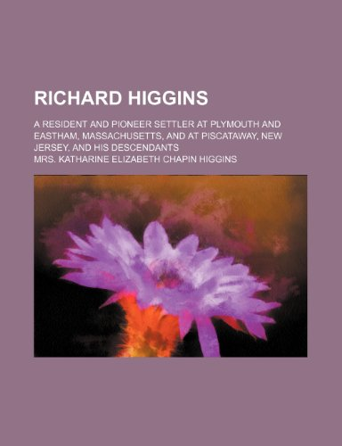 Richard Higgins; A Resident and Pioneer Settler at Plymouth and Eastham, Massachusetts, and at ...