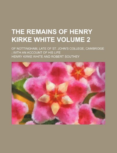 The remains of Henry Kirke White Volume 2; of Nottingham, late of St. John's College, Cambridge: with an account of his life (1236064615) by White, Henry Kirke