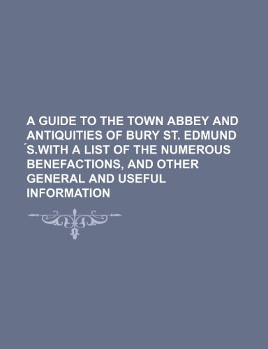 9781236066480: A guide to the town Abbey and antiquities of Bury St. Edmund ?s.With a list of the numerous benefactions, and other general and useful information