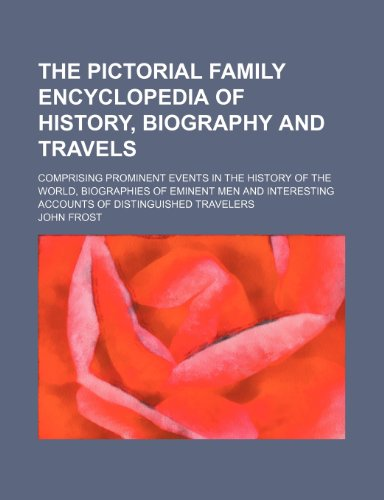 9781236070074: The pictorial family encyclopedia of history, biography and travels; comprising prominent events in the history of the world, biographies of eminent ... accounts of distinguished travelers