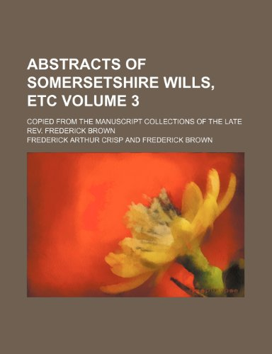 9781236082503: Abstracts of Somersetshire Wills, Etc Volume 3; Copied from the Manuscript Collections of the Late REV. Frederick Brown