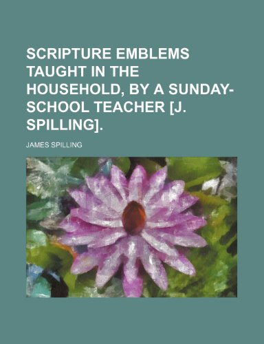 9781236083944: Scripture emblems taught in the household, by a Sunday-school teacher [J. Spilling].