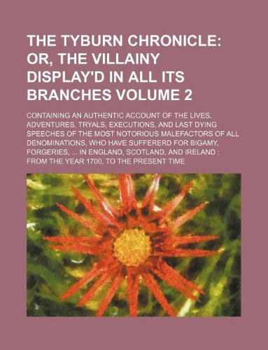9781236086037: The Tyburn Chronicle Volume 2; Or, The Villainy Display'd In All Its Branches. Containing An Authentic Account Of The Lives, Adventures, Tryals, ... Of all Denominations, who have sufferer