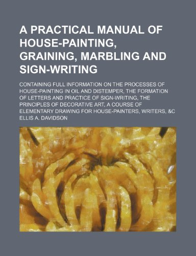 9781236087249: A practical manual of house-painting, graining, marbling and sign-writing; Containing full information on the processes of house-painting in oil and ... the principles of decorative art, a cour