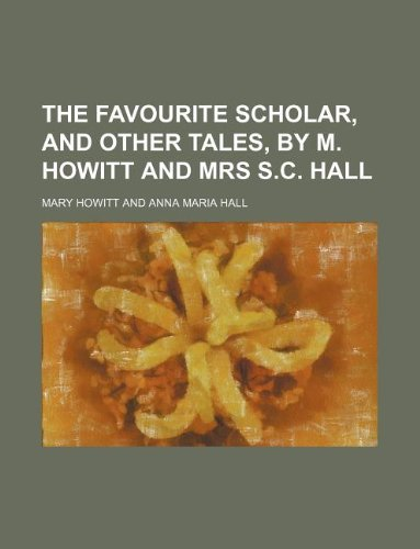 The favourite scholar, and other tales, by M. Howitt and mrs S.C. Hall (1236095669) by Mary Howitt