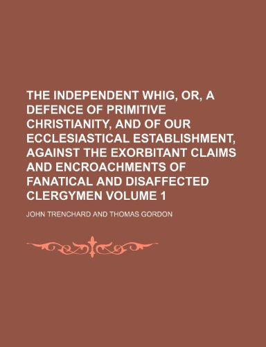 9781236099266: The Independent Whig, or, a Defence of primitive Christianity, and of our ecclesiastical establishment, against the exorbitant claims and encroachments of fanatical and disaffected clergymen Volume 1