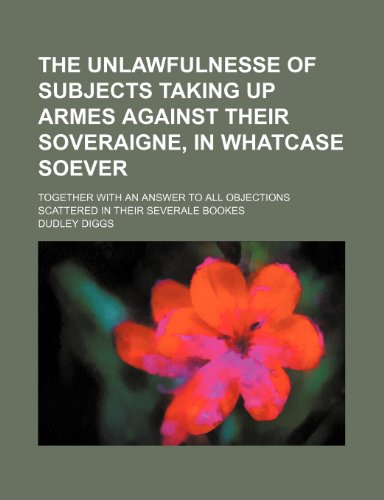 9781236101006: The unlawfulnesse of subjects taking up armes against their soveraigne, in whatcase soever; together with an answer to all objections scattered in their severale bookes