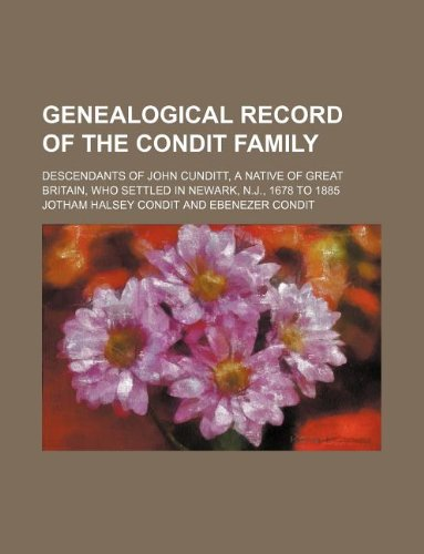 9781236111661: Genealogical Record of the Condit Family; Descendants of John Cunditt, a Native of Great Britain, Who Settled in Newark, N.J., 1678 to 1885