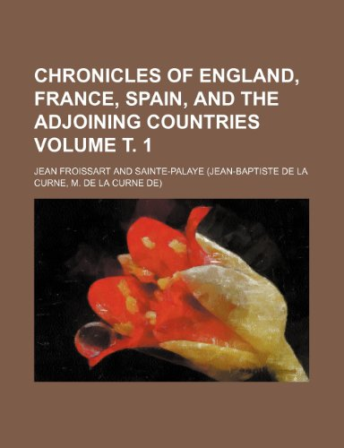 Chronicles of England, France, Spain, and the adjoining countries Volume Ñ'. 1 (1236117522) by Jean Froissart