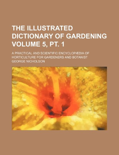 9781236117564: The illustrated dictionary of gardening Volume 5, pt. 1; a practical and scientific encyclopædia of horticulture for gardeners and botanist