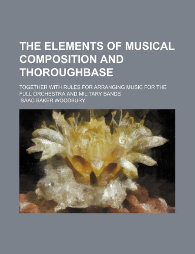 9781236121431: The elements of musical composition and thoroughbase; together with rules for arranging music for the full orchestra and military bands