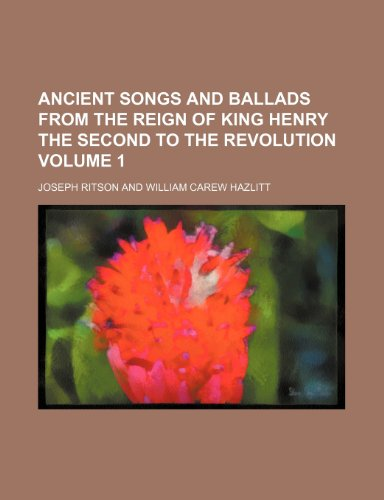 9781236130525: Ancient songs and ballads from the reign of King Henry the Second to the revolution Volume 1