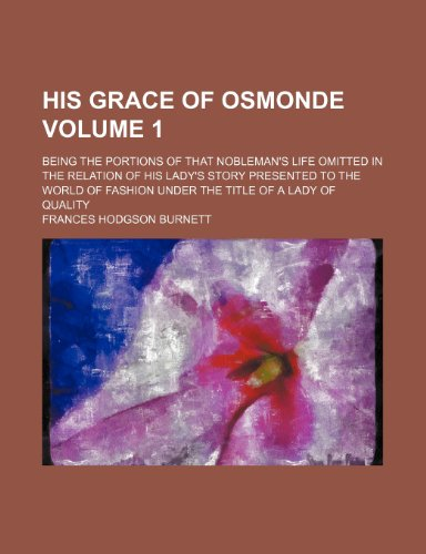 His Grace of Osmonde Volume 1; being the portions of that nobleman's life omitted in the relation of his lady's story presented to the world of fashion under the title of A lady of quality (9781236131287) by Frances Hodgson Burnett