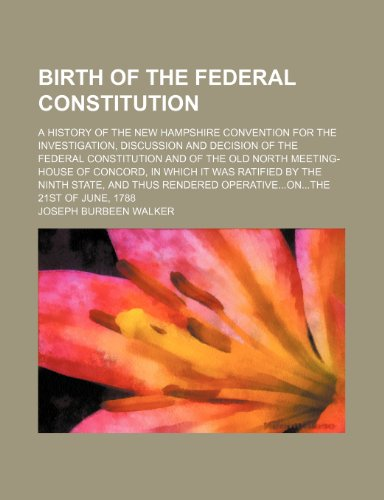 9781236140227: Birth of the Federal constitution; A history of the New Hampshire convention for the investigation, discussion and decision of the federal ... was ratified by the ninth state, and thus re