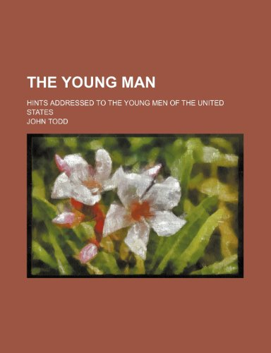 The young man; Hints addressed to the young men of the United States (9781236142641) by Todd, John