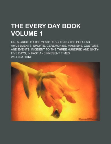 The Every day book Volume 1; or, A guide to the year describing the popular amusements, sports, ceremonies, manners, customs, and events, incident to ... sixty-five days, in past and present times (1236142993) by William Hone