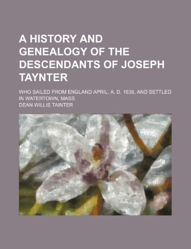 9781236148575: A history and genealogy of the descendants of Joseph Taynter; who sailed from England April, A. D. 1638, and settled in Watertown, Mass